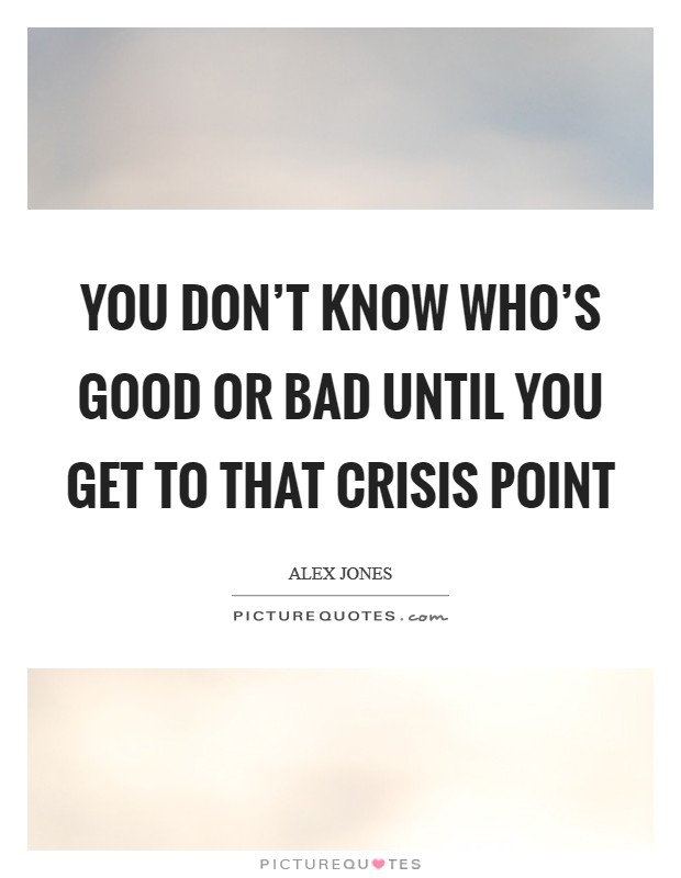You don't know who's good or bad until you get to that crisis point Picture Quote #1
