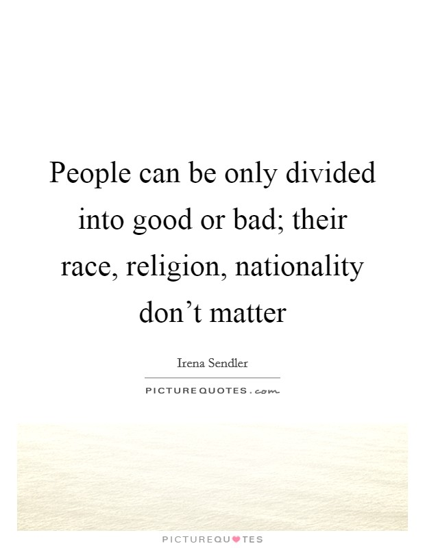 People can be only divided into good or bad; their race, religion, nationality don't matter Picture Quote #1