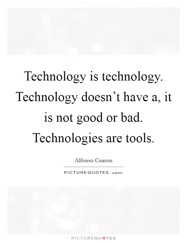 Technology is technology. Technology doesn't have a, it is not good or bad. Technologies are tools. Picture Quote #1