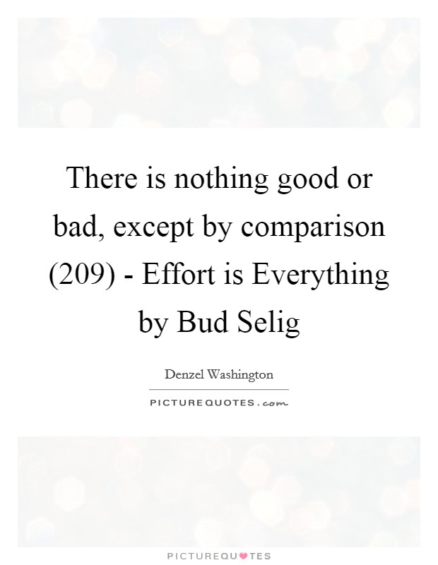There is nothing good or bad, except by comparison (209) - Effort is Everything by Bud Selig Picture Quote #1