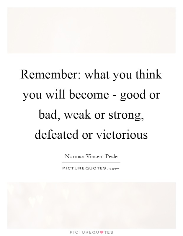 Remember: what you think you will become - good or bad, weak or strong, defeated or victorious Picture Quote #1