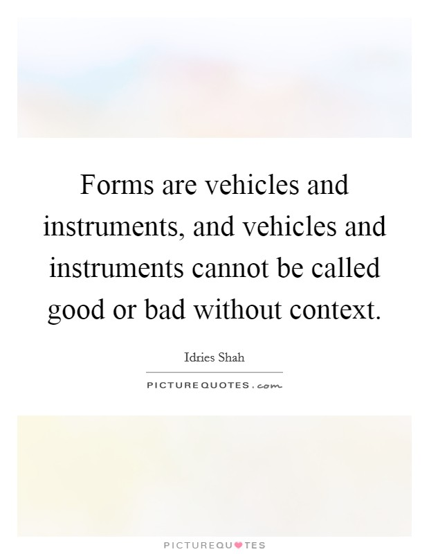 Forms are vehicles and instruments, and vehicles and instruments cannot be called good or bad without context Picture Quote #1