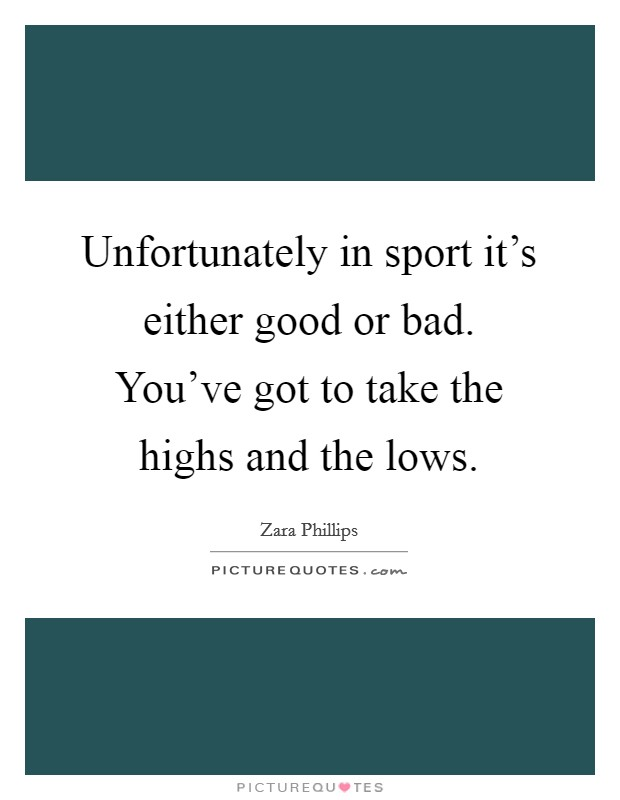 Unfortunately in sport it's either good or bad. You've got to take the highs and the lows. Picture Quote #1