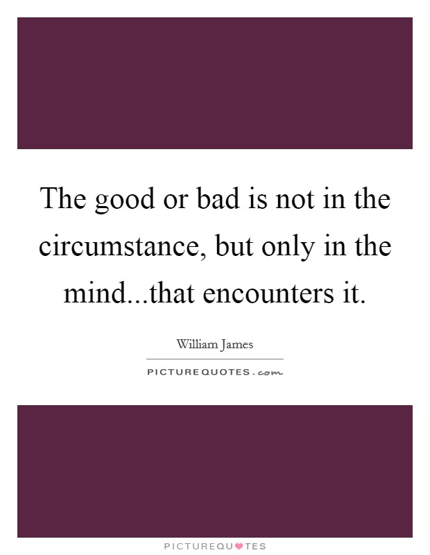 The good or bad is not in the circumstance, but only in the mind...that encounters it Picture Quote #1