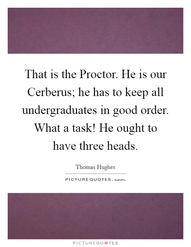 That is the Proctor. He is our Cerberus; he has to keep all undergraduates in good order. What a task! He ought to have three heads Picture Quote #1