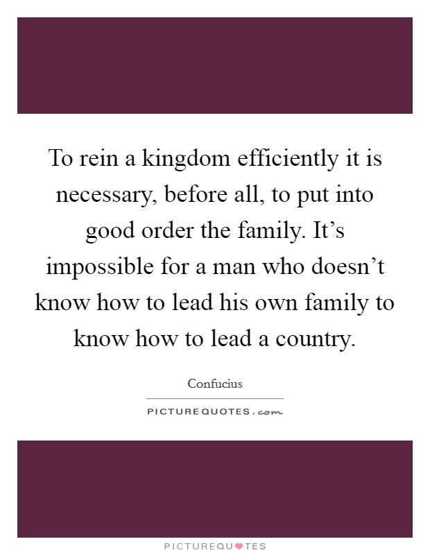 To rein a kingdom efficiently it is necessary, before all, to put into good order the family. It's impossible for a man who doesn't know how to lead his own family to know how to lead a country. Picture Quote #1