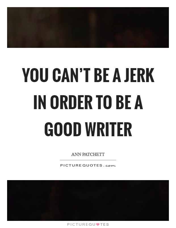 You can't be a jerk in order to be a good writer Picture Quote #1
