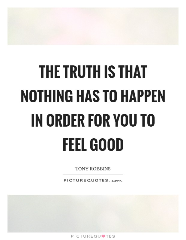 The truth is that nothing has to happen in order for you to feel good Picture Quote #1
