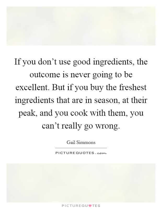 If you don't use good ingredients, the outcome is never going to be excellent. But if you buy the freshest ingredients that are in season, at their peak, and you cook with them, you can't really go wrong Picture Quote #1