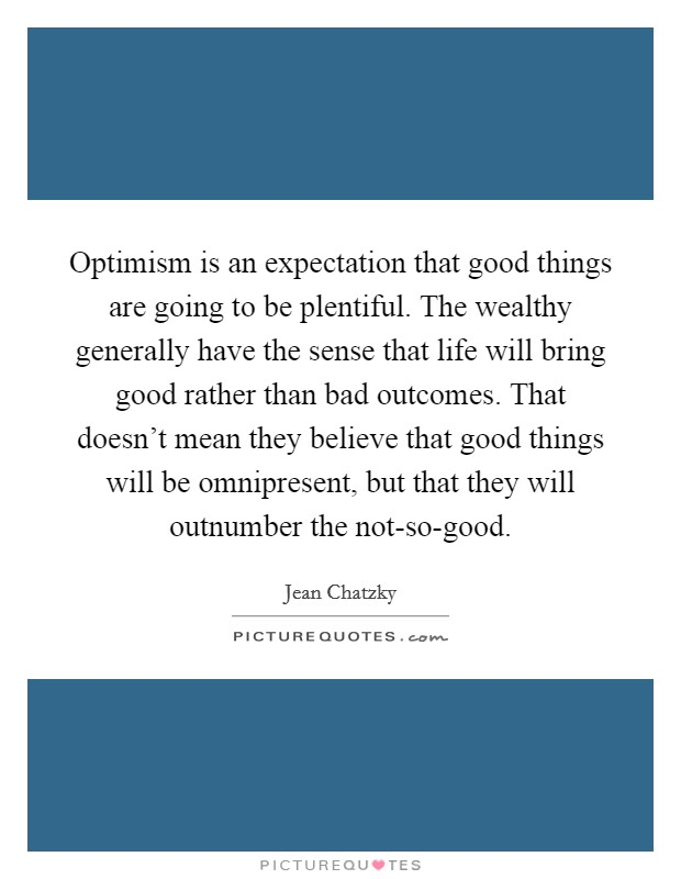 Optimism is an expectation that good things are going to be plentiful. The wealthy generally have the sense that life will bring good rather than bad outcomes. That doesn't mean they believe that good things will be omnipresent, but that they will outnumber the not-so-good Picture Quote #1