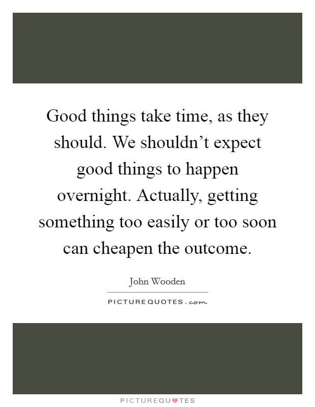 Good things take time, as they should. We shouldn't expect good things to happen overnight. Actually, getting something too easily or too soon can cheapen the outcome Picture Quote #1