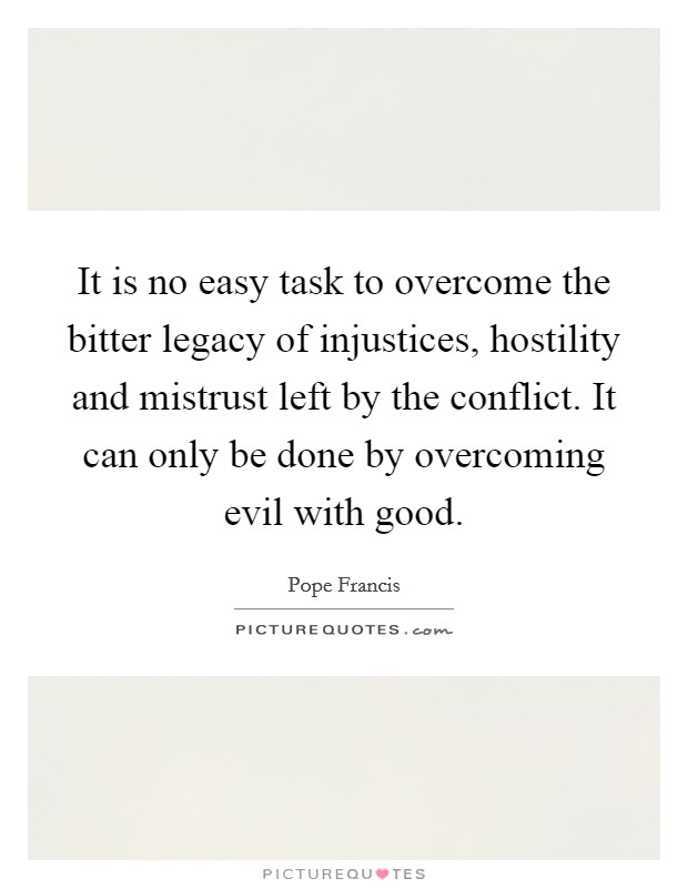 It is no easy task to overcome the bitter legacy of injustices, hostility and mistrust left by the conflict. It can only be done by overcoming evil with good Picture Quote #1