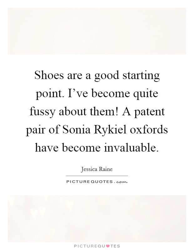 Shoes are a good starting point. I've become quite fussy about them! A patent pair of Sonia Rykiel oxfords have become invaluable Picture Quote #1
