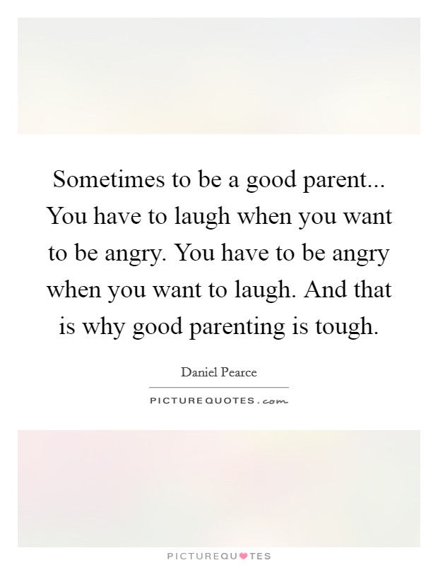 Sometimes to be a good parent... You have to laugh when you want to be angry. You have to be angry when you want to laugh. And that is why good parenting is tough Picture Quote #1