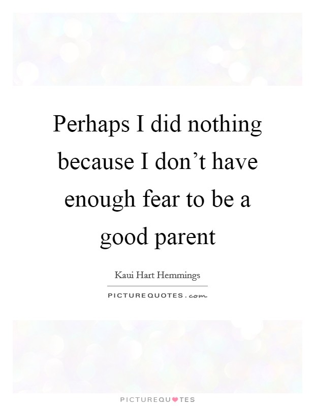 Perhaps I did nothing because I don't have enough fear to be a good parent Picture Quote #1