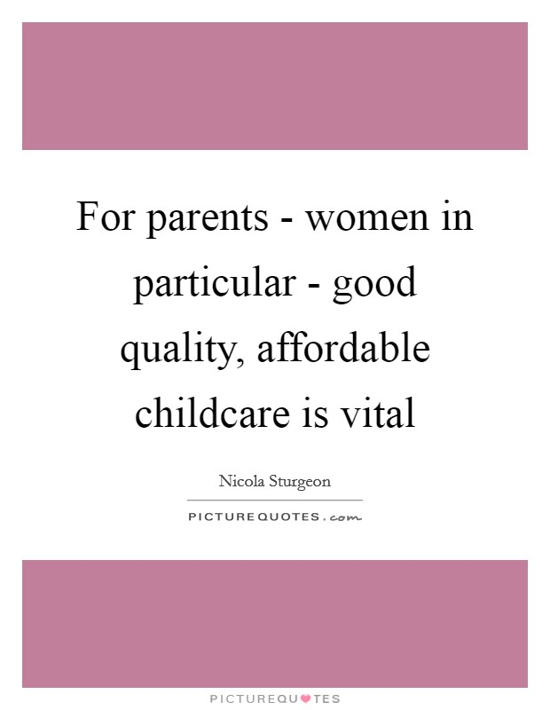 For parents - women in particular - good quality, affordable childcare is vital Picture Quote #1