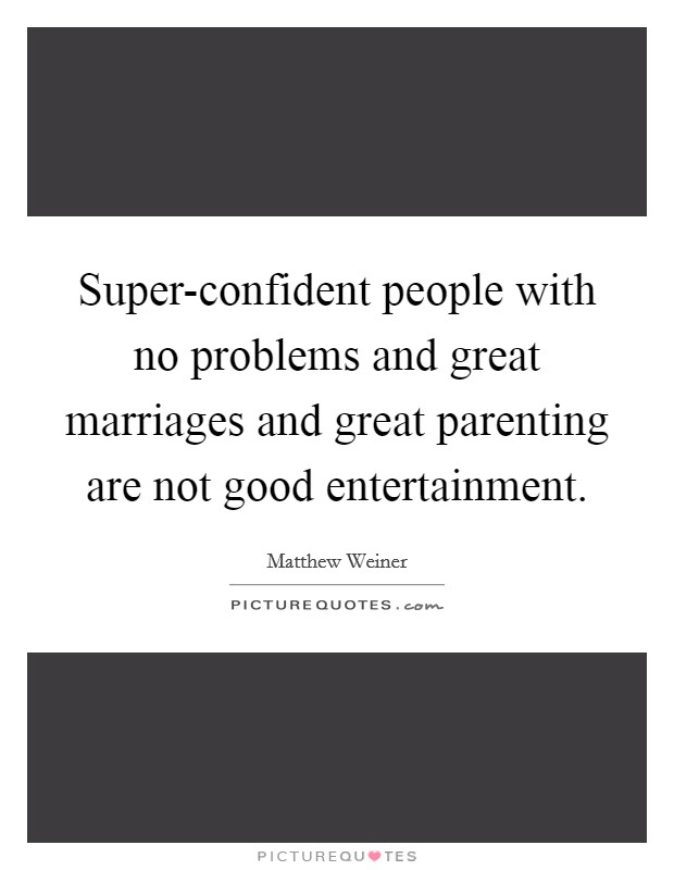 Super-confident people with no problems and great marriages and great parenting are not good entertainment. Picture Quote #1