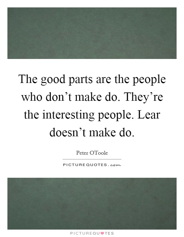 The good parts are the people who don't make do. They're the interesting people. Lear doesn't make do Picture Quote #1