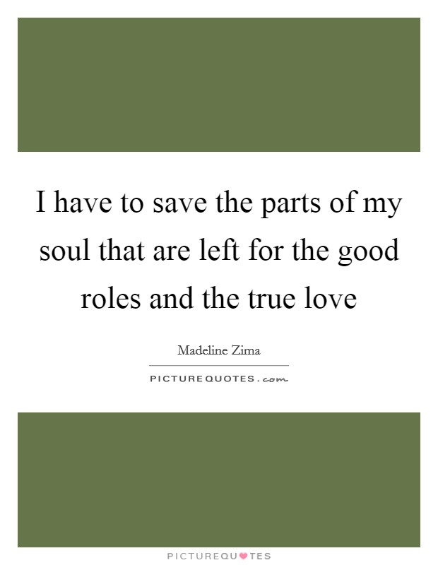 I have to save the parts of my soul that are left for the good roles and the true love Picture Quote #1