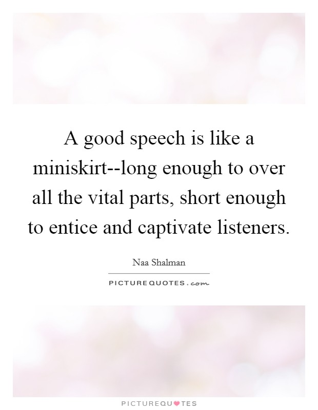 A good speech is like a miniskirt--long enough to over all the vital parts, short enough to entice and captivate listeners Picture Quote #1