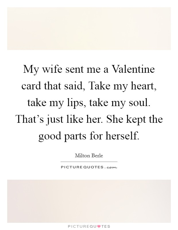 My wife sent me a Valentine card that said, Take my heart, take my lips, take my soul. That's just like her. She kept the good parts for herself Picture Quote #1