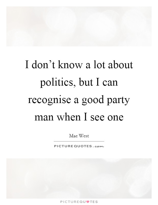 I don't know a lot about politics, but I can recognise a good party man when I see one Picture Quote #1