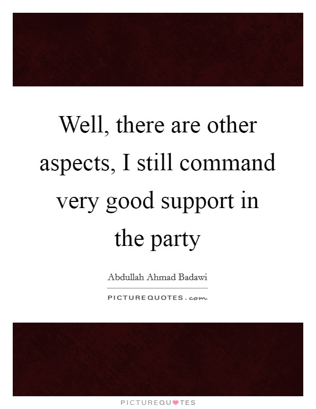 Well, there are other aspects, I still command very good support in the party Picture Quote #1