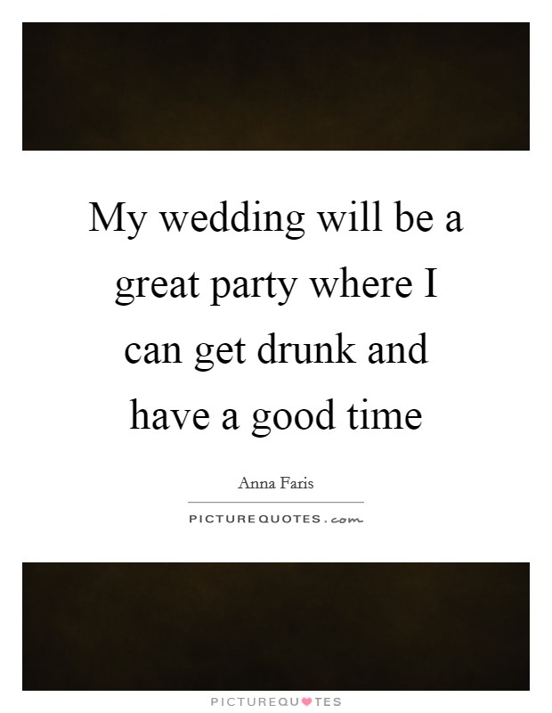 My wedding will be a great party where I can get drunk and have a good time Picture Quote #1