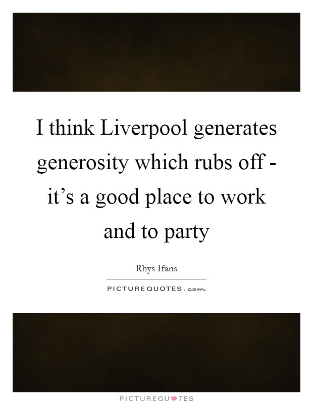 I think Liverpool generates generosity which rubs off - it's a good place to work and to party Picture Quote #1