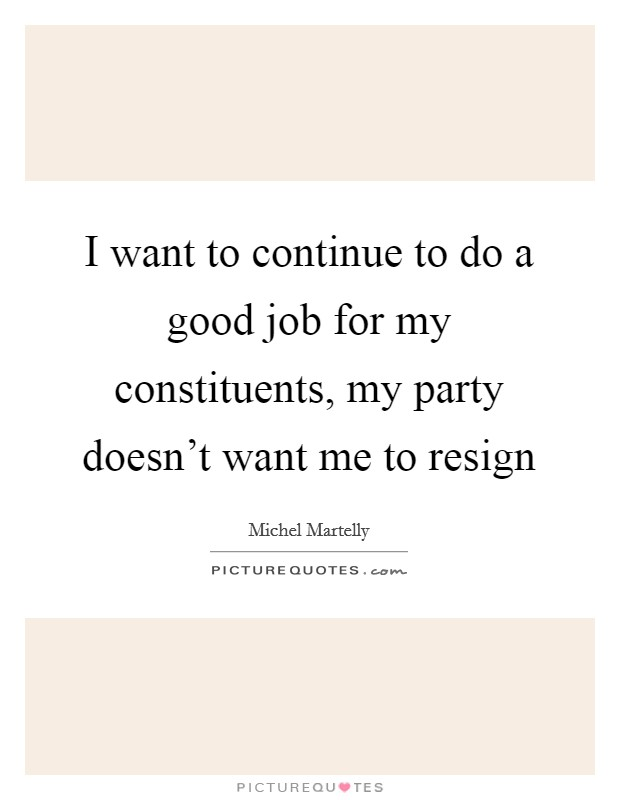 I want to continue to do a good job for my constituents, my party doesn't want me to resign Picture Quote #1