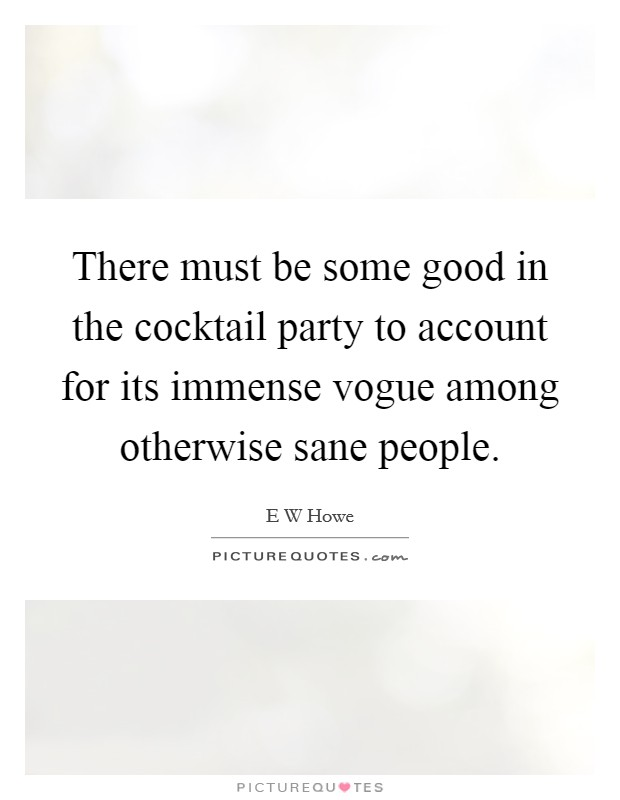 There must be some good in the cocktail party to account for its immense vogue among otherwise sane people Picture Quote #1