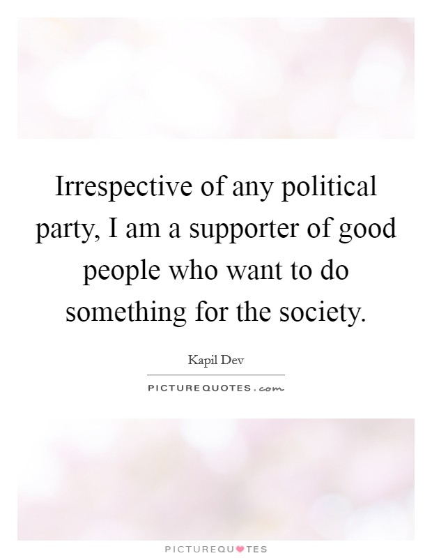 Irrespective of any political party, I am a supporter of good people who want to do something for the society. Picture Quote #1
