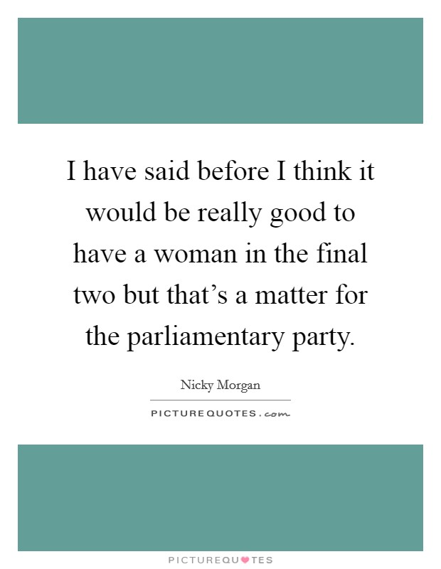 I have said before I think it would be really good to have a woman in the final two but that's a matter for the parliamentary party Picture Quote #1