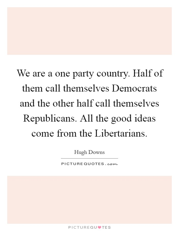 We are a one party country. Half of them call themselves Democrats and the other half call themselves Republicans. All the good ideas come from the Libertarians Picture Quote #1