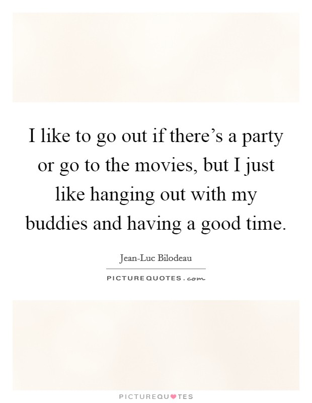I like to go out if there's a party or go to the movies, but I just like hanging out with my buddies and having a good time Picture Quote #1