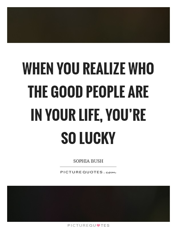 When you realize who the good people are in your life, you're so lucky Picture Quote #1