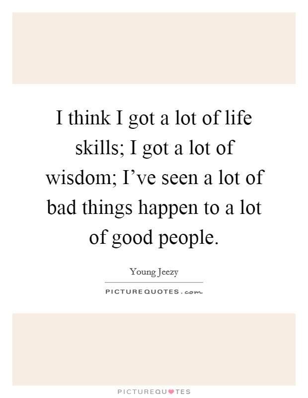 I think I got a lot of life skills; I got a lot of wisdom; I've seen a lot of bad things happen to a lot of good people Picture Quote #1