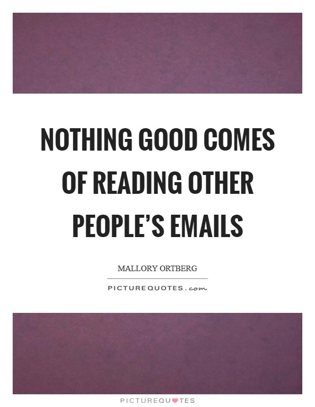 Nothing good comes of reading other people's emails Picture Quote #1