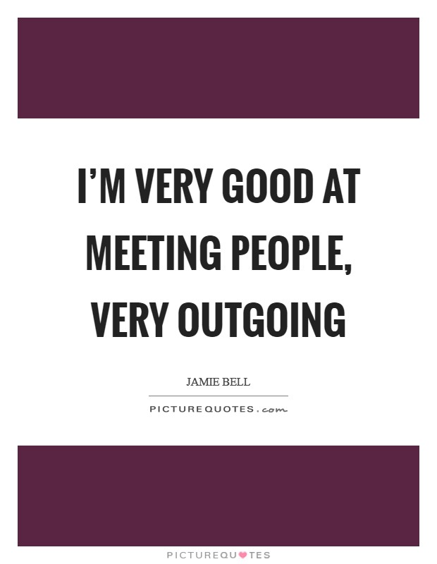 I'm very good at meeting people, very outgoing Picture Quote #1