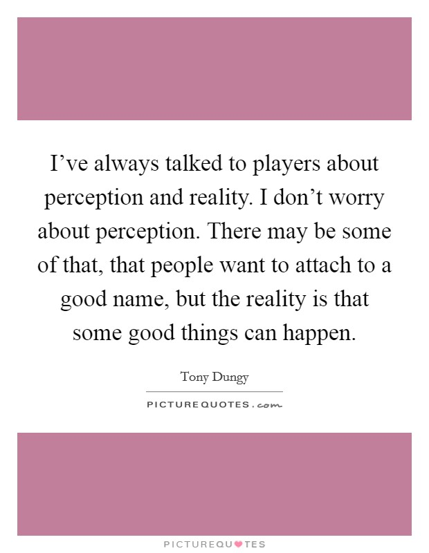 I've always talked to players about perception and reality. I don't worry about perception. There may be some of that, that people want to attach to a good name, but the reality is that some good things can happen. Picture Quote #1