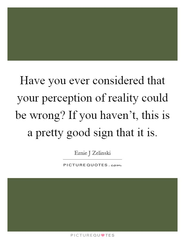Have you ever considered that your perception of reality could be wrong? If you haven't, this is a pretty good sign that it is Picture Quote #1