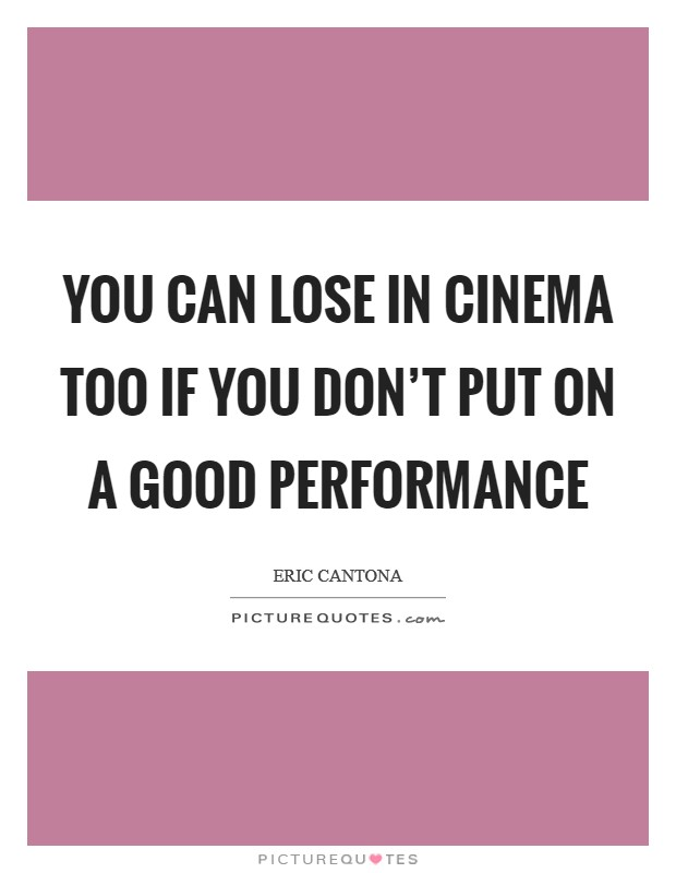 You can lose in cinema too if you don't put on a good performance Picture Quote #1