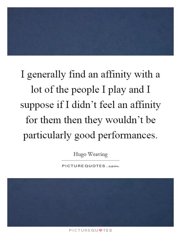 I generally find an affinity with a lot of the people I play and I suppose if I didn't feel an affinity for them then they wouldn't be particularly good performances Picture Quote #1
