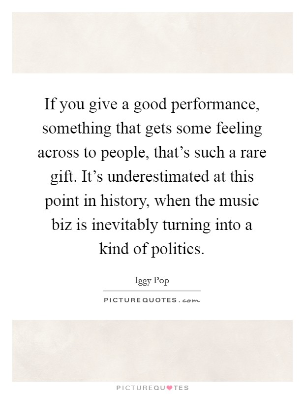 If you give a good performance, something that gets some feeling across to people, that's such a rare gift. It's underestimated at this point in history, when the music biz is inevitably turning into a kind of politics. Picture Quote #1