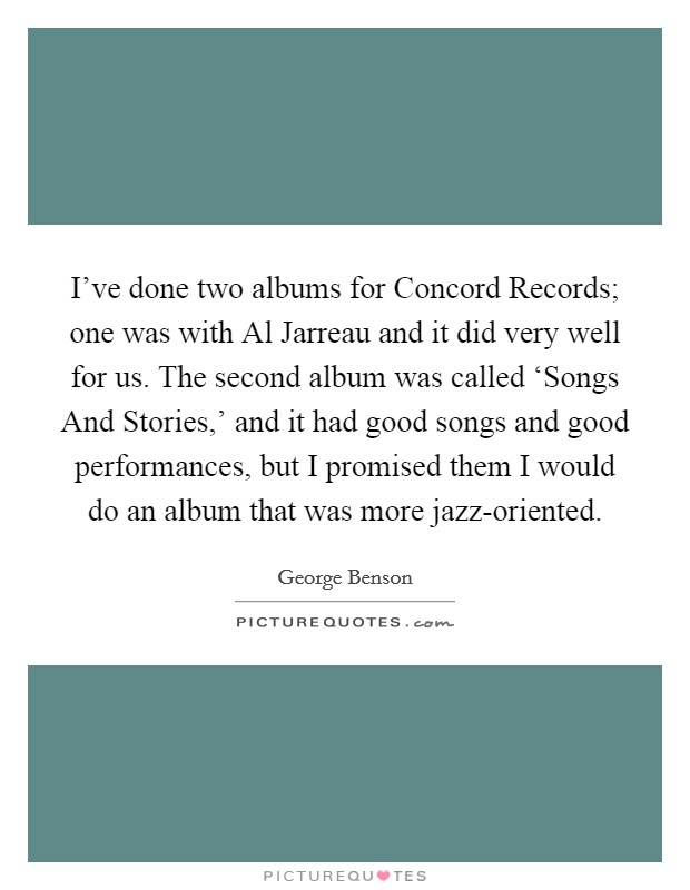 I've done two albums for Concord Records; one was with Al Jarreau and it did very well for us. The second album was called 'Songs And Stories,' and it had good songs and good performances, but I promised them I would do an album that was more jazz-oriented. Picture Quote #1