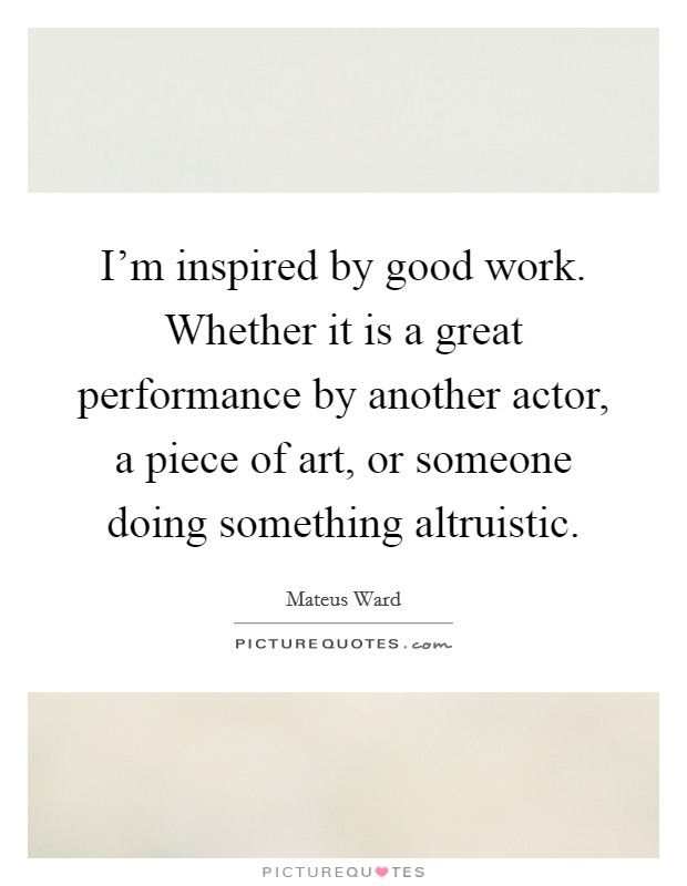 I'm inspired by good work. Whether it is a great performance by another actor, a piece of art, or someone doing something altruistic Picture Quote #1