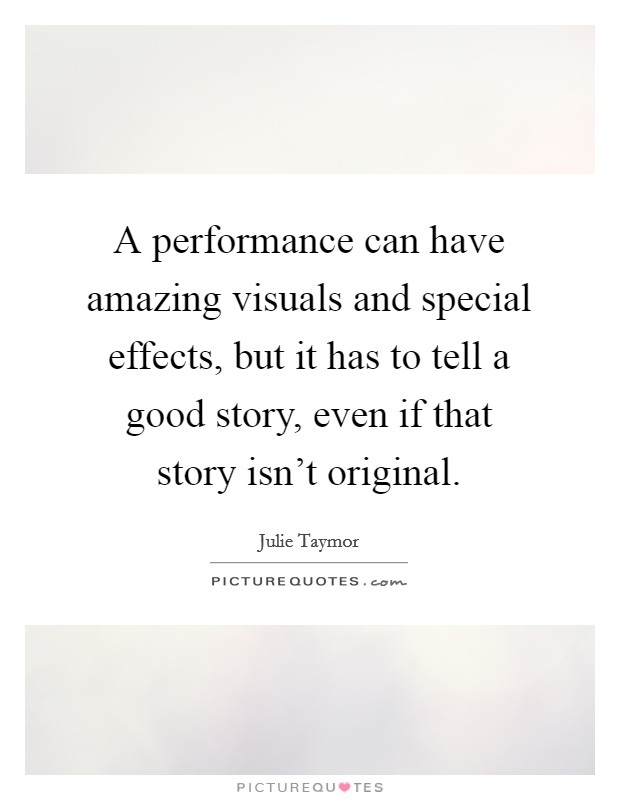 A performance can have amazing visuals and special effects, but it has to tell a good story, even if that story isn't original Picture Quote #1