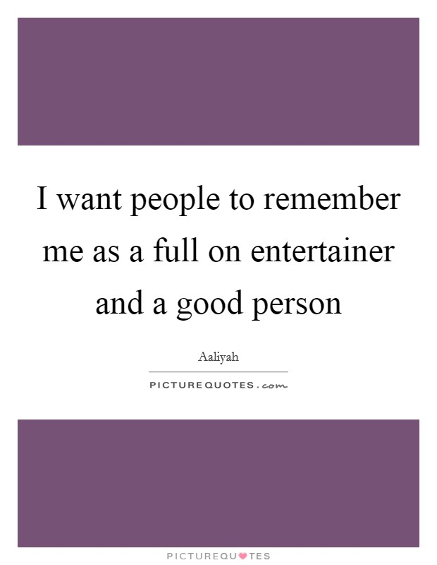 I want people to remember me as a full on entertainer and a good person Picture Quote #1
