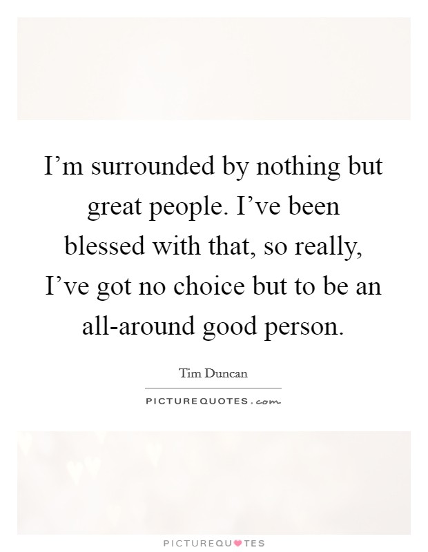 I'm surrounded by nothing but great people. I've been blessed with that, so really, I've got no choice but to be an all-around good person Picture Quote #1