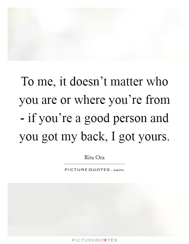 To me, it doesn't matter who you are or where you're from - if you're a good person and you got my back, I got yours Picture Quote #1